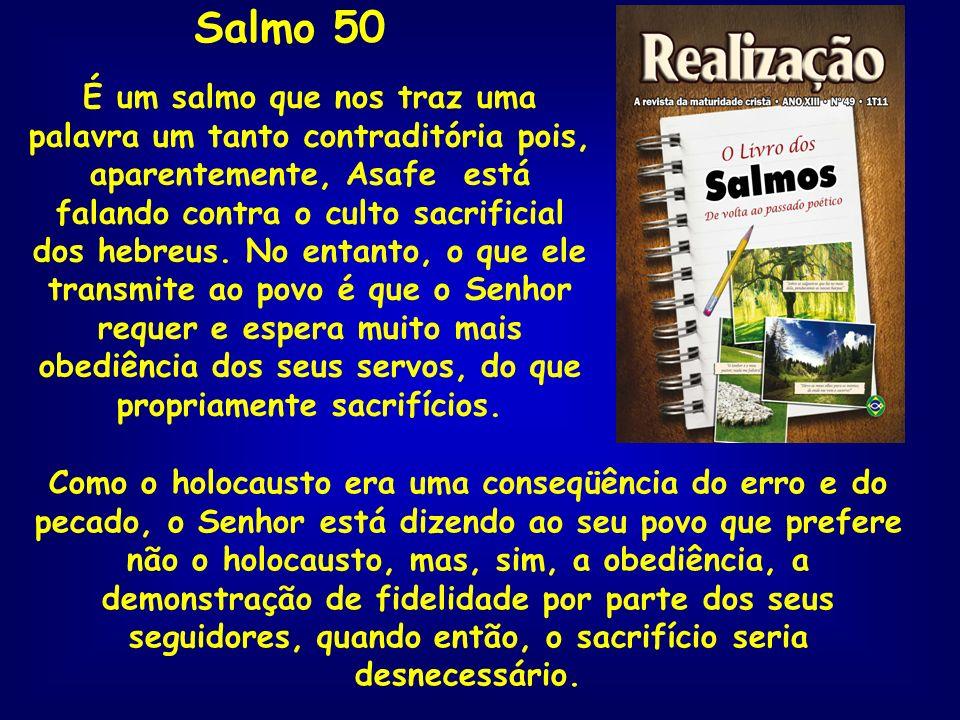 Salmo 50 É um salmo que nos traz uma palavra um tanto contraditória pois, aparentemente, Asafe está falando contra o culto sacrificial dos hebreus. No
