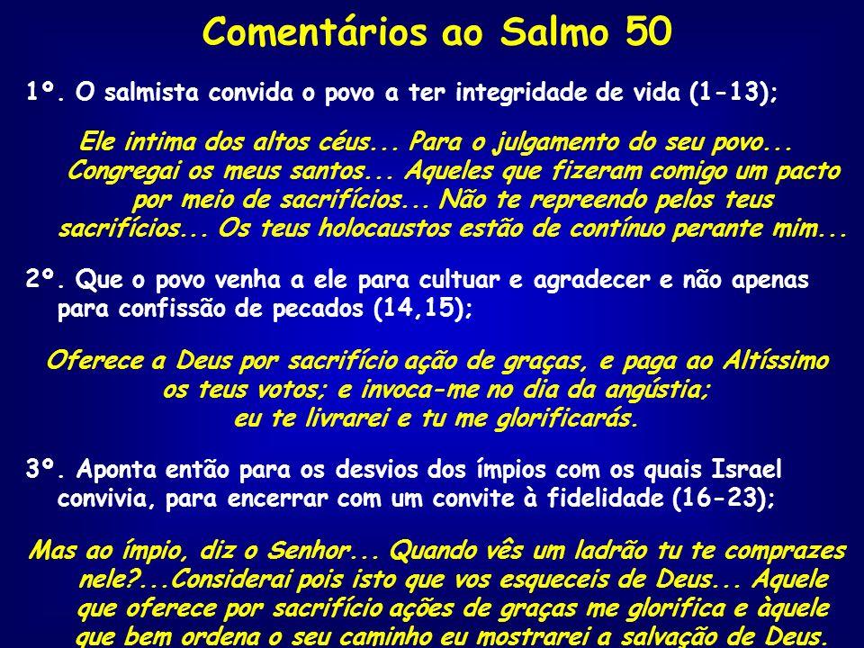 Comentários ao Salmo 50 1º. O salmista convida o povo a ter integridade de vida (1-13); Ele intima dos altos céus... Para o julgamento do seu povo...