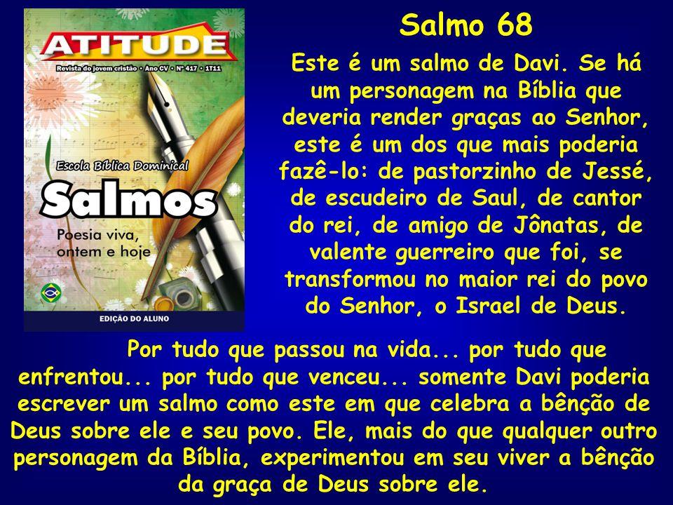 Salmo 68 Este é um salmo de Davi. Se há um personagem na Bíblia que deveria render graças ao Senhor, este é um dos que mais poderia fazê-lo: de pastor