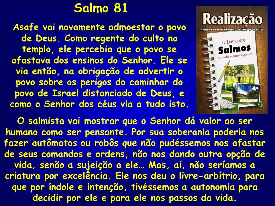 Salmo 81 Asafe vai novamente admoestar o povo de Deus. Como regente do culto no templo, ele percebia que o povo se afastava dos ensinos do Senhor. Ele