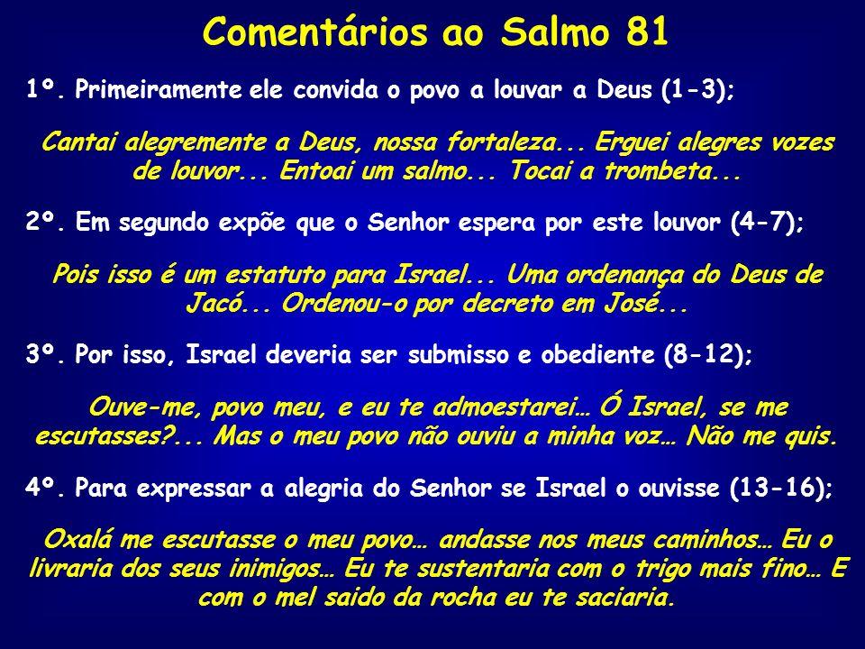 Comentários ao Salmo 81 1º. Primeiramente ele convida o povo a louvar a Deus (1-3); Cantai alegremente a Deus, nossa fortaleza... Erguei alegres vozes
