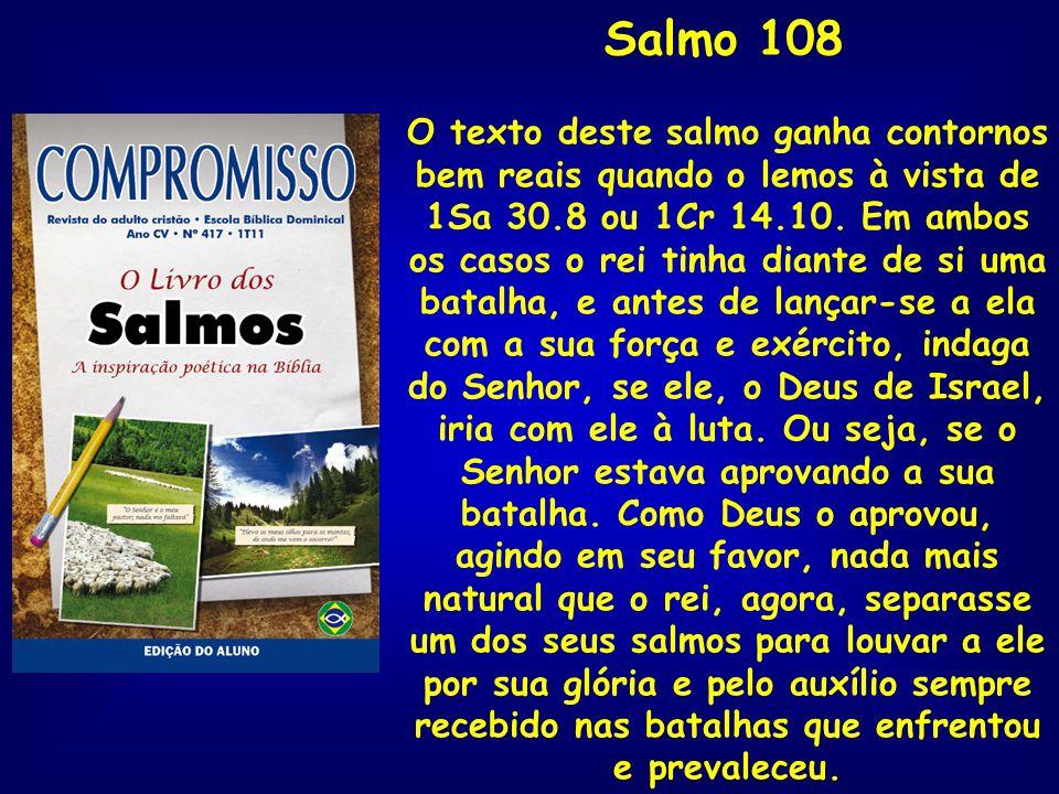Salmo 108 O texto deste salmo ganha contornos bem reais quando o lemos à vista de 1Sa 30.8 ou 1Cr 14.10. Em ambos os casos o rei tinha diante de si um
