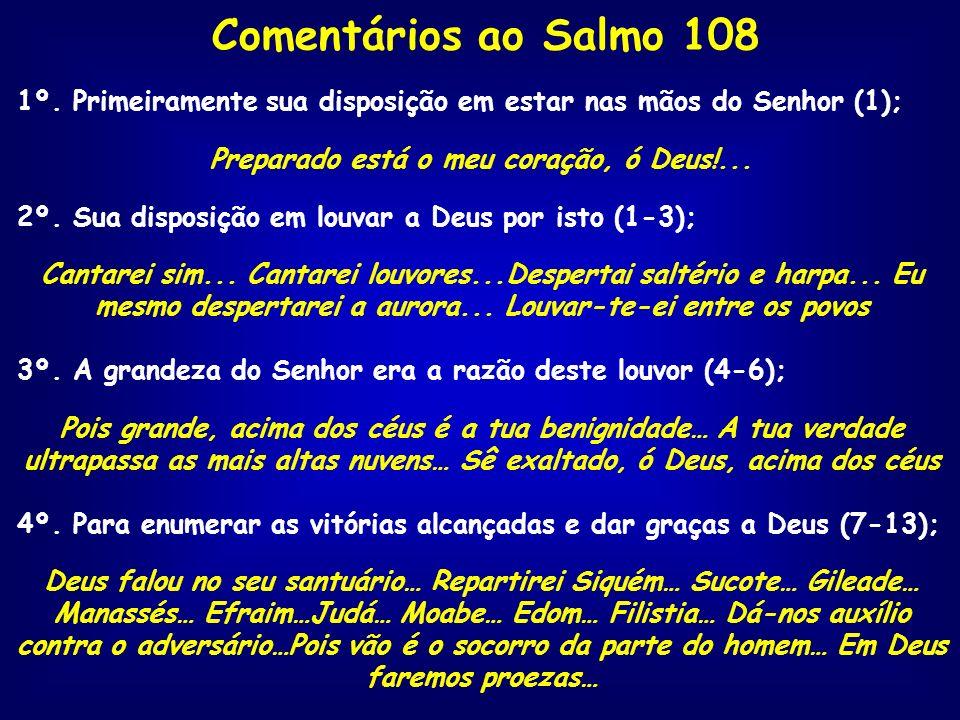 Comentários ao Salmo 108 1º. Primeiramente sua disposição em estar nas mãos do Senhor (1); Preparado está o meu coração, ó Deus!... 2º. Sua disposição