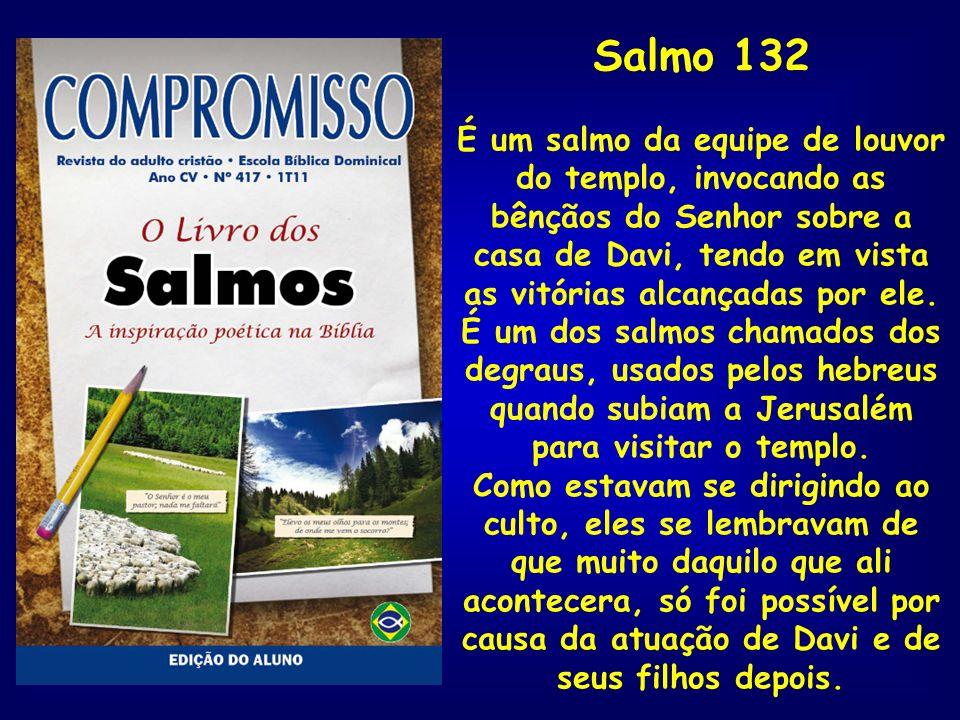 Salmo 132 É um salmo da equipe de louvor do templo, invocando as bênçãos do Senhor sobre a casa de Davi, tendo em vista as vitórias alcançadas por ele