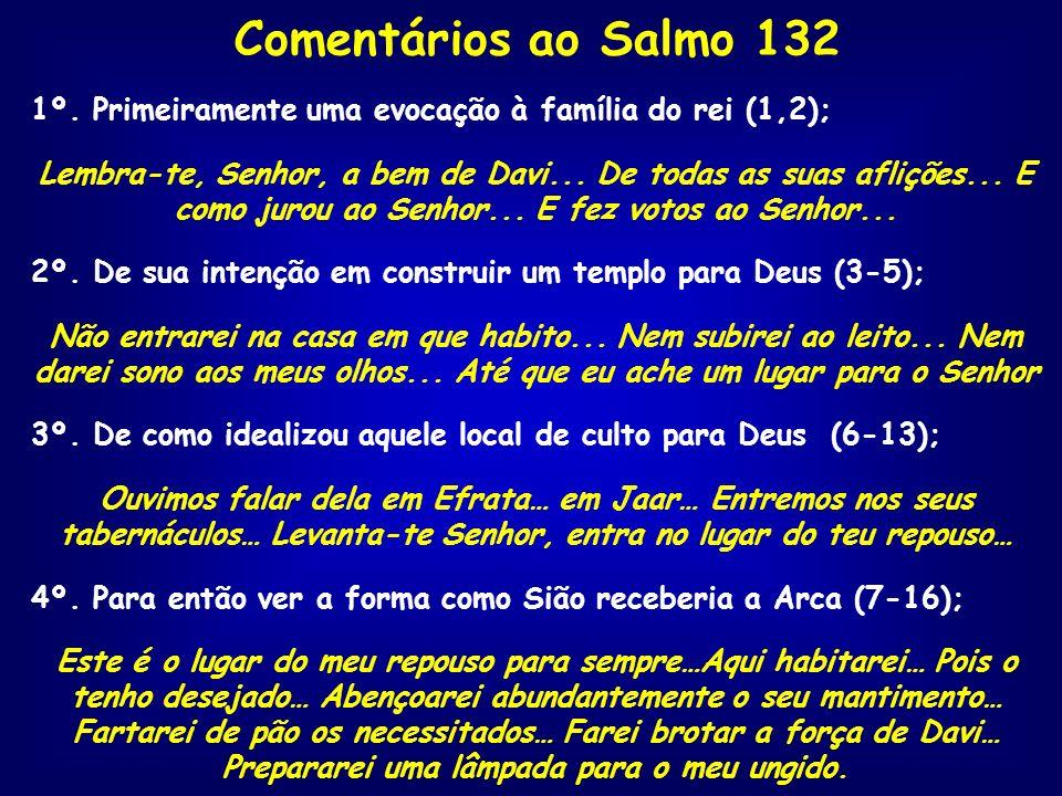 Comentários ao Salmo 132 1º. Primeiramente uma evocação à família do rei (1,2); Lembra-te, Senhor, a bem de Davi... De todas as suas aflições... E com