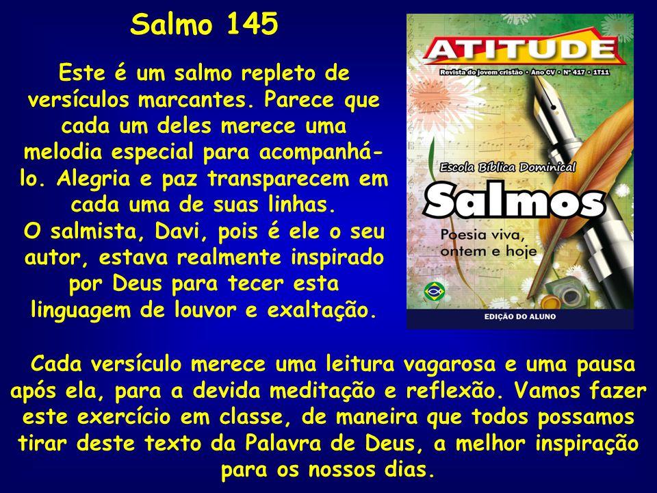 Salmo 145 Este é um salmo repleto de versículos marcantes. Parece que cada um deles merece uma melodia especial para acompanhá- lo. Alegria e paz tran