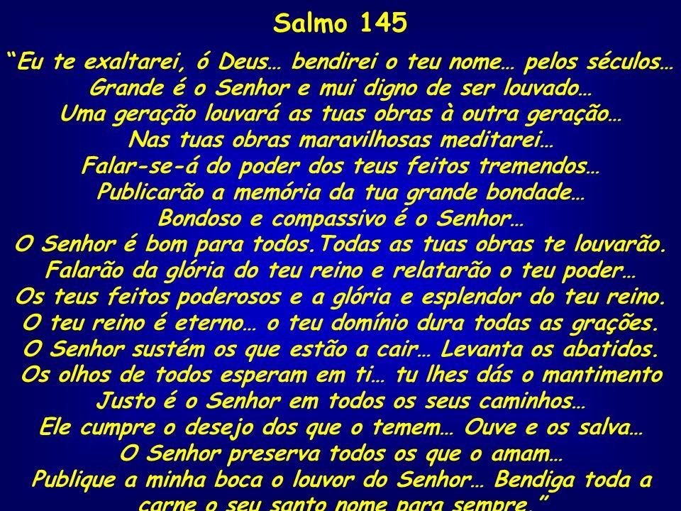 Salmo 145 Eu te exaltarei, ó Deus… bendirei o teu nome… pelos séculos… Grande é o Senhor e mui digno de ser louvado… Uma geração louvará as tuas obras