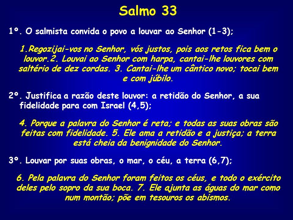 Salmo 33 1º. O salmista convida o povo a louvar ao Senhor (1-3); 1.Regozijai-vos no Senhor, vós justos, pois aos retos fica bem o louvor.2. Louvai ao