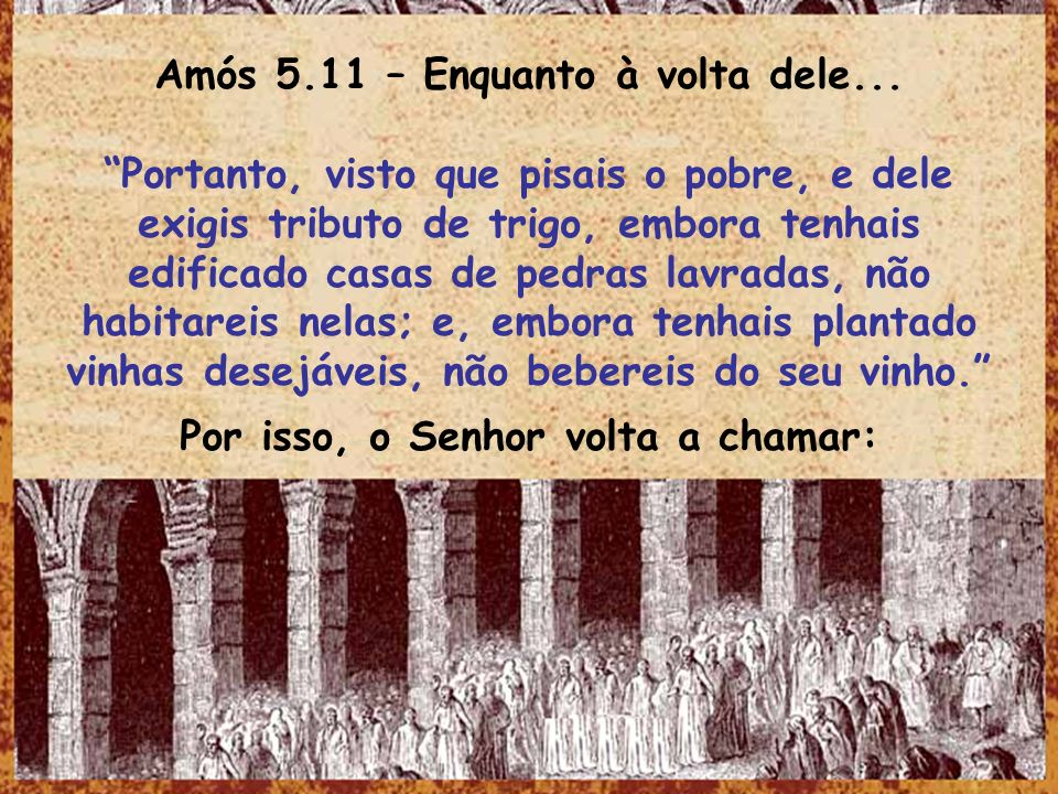 Amós 5.11 – Enquanto à volta dele... Portanto, visto que pisais o pobre, e dele exigis tributo de trigo, embora tenhais edificado casas de pedras lavr