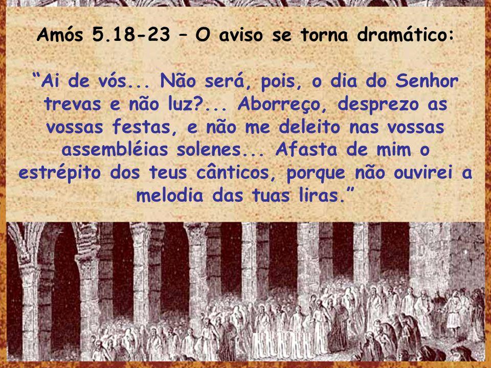 Amós 5.18-23 – O aviso se torna dramático: Ai de vós... Não será, pois, o dia do Senhor trevas e não luz?... Aborreço, desprezo as vossas festas, e nã