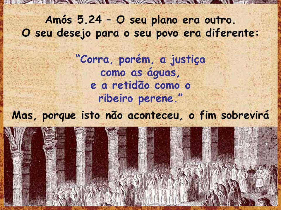 Amós 5.24 – O seu plano era outro. O seu desejo para o seu povo era diferente: Corra, porém, a justiça como as águas, e a retidão como o ribeiro peren
