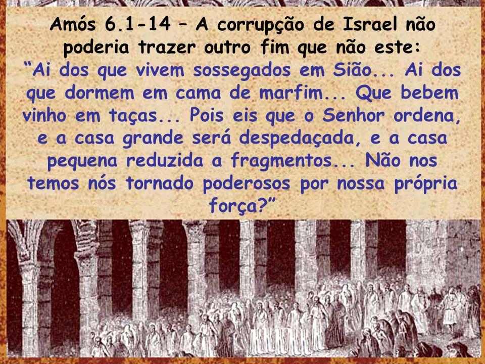 Amós 6.1-14 – A corrupção de Israel não poderia trazer outro fim que não este: Ai dos que vivem sossegados em Sião... Ai dos que dormem em cama de mar
