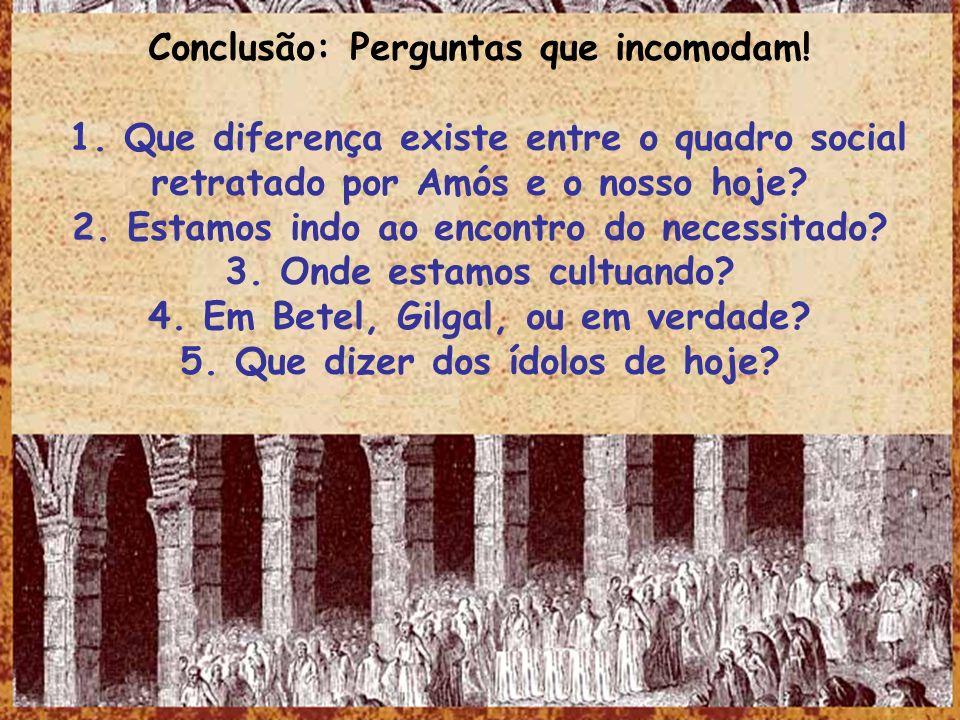 Conclusão: Perguntas que incomodam! 1. Que diferença existe entre o quadro social retratado por Amós e o nosso hoje? 2. Estamos indo ao encontro do ne
