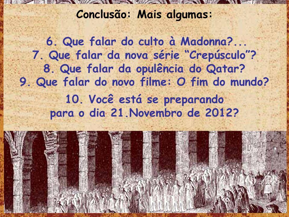 Conclusão: Mais algumas: 6. Que falar do culto à Madonna?... 7. Que falar da nova série Crepúsculo? 8. Que falar da opulência do Qatar? 9. Que falar d