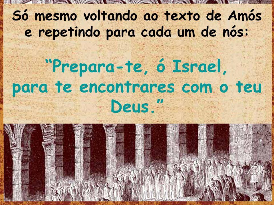 Só mesmo voltando ao texto de Amós e repetindo para cada um de nós: Prepara-te, ó Israel, para te encontrares com o teu Deus.