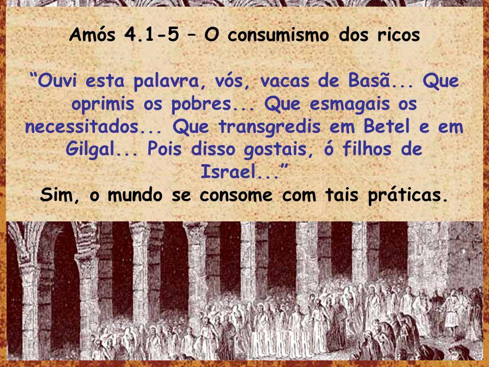 Amós 4.1-5 – O consumismo dos ricos Ouvi esta palavra, vós, vacas de Basã... Que oprimis os pobres... Que esmagais os necessitados... Que transgredis