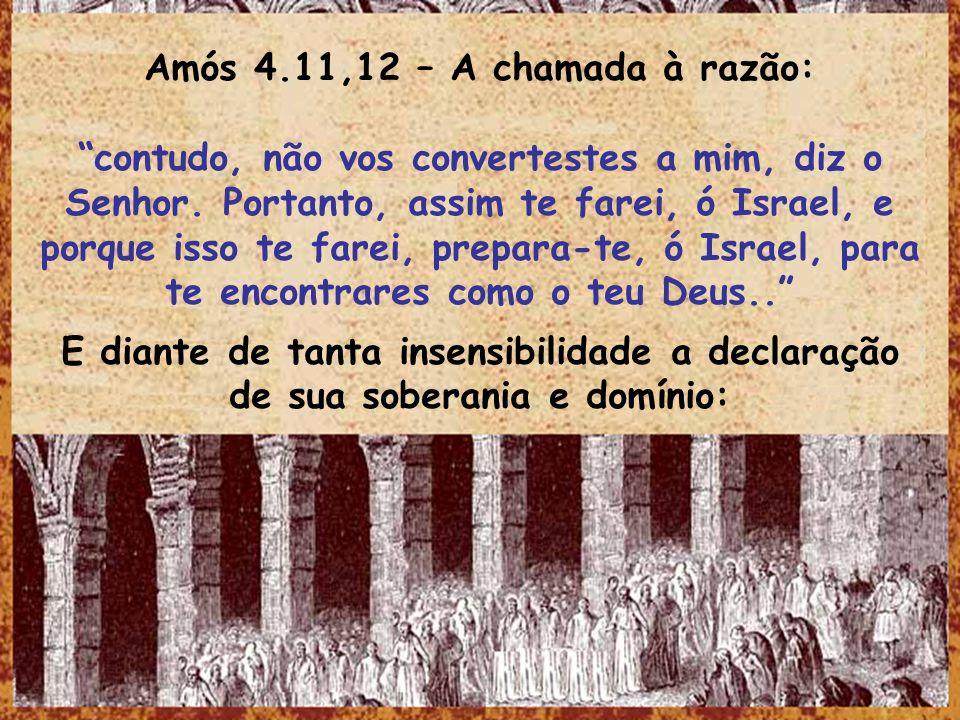Amós 4.11,12 – A chamada à razão: contudo, não vos convertestes a mim, diz o Senhor. Portanto, assim te farei, ó Israel, e porque isso te farei, prepa