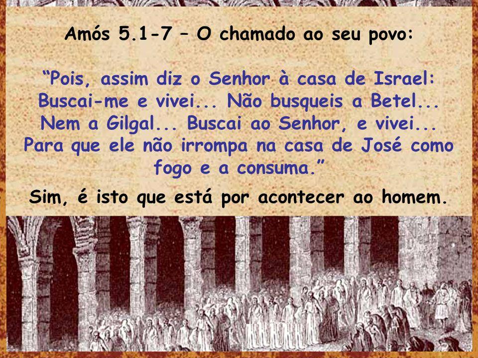 Amós 5.1-7 – O chamado ao seu povo: Pois, assim diz o Senhor à casa de Israel: Buscai-me e vivei... Não busqueis a Betel... Nem a Gilgal... Buscai ao