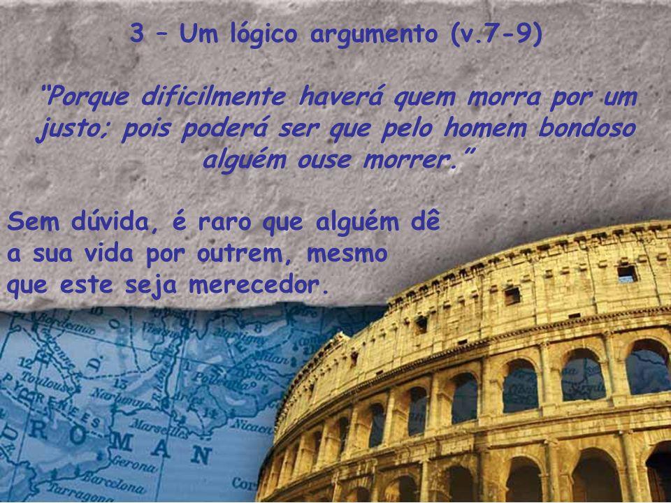 3 – Um lógico argumento (v.7-9) Porque dificilmente haverá quem morra por um justo; pois poderá ser que pelo homem bondoso alguém ouse morrer. Sem dúv