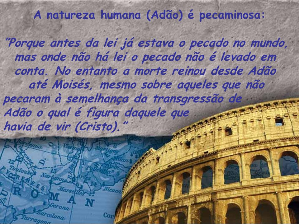 A natureza humana (Adão) é pecaminosa: Porque antes da lei já estava o pecado no mundo, mas onde não há lei o pecado não é levado em conta. No entanto