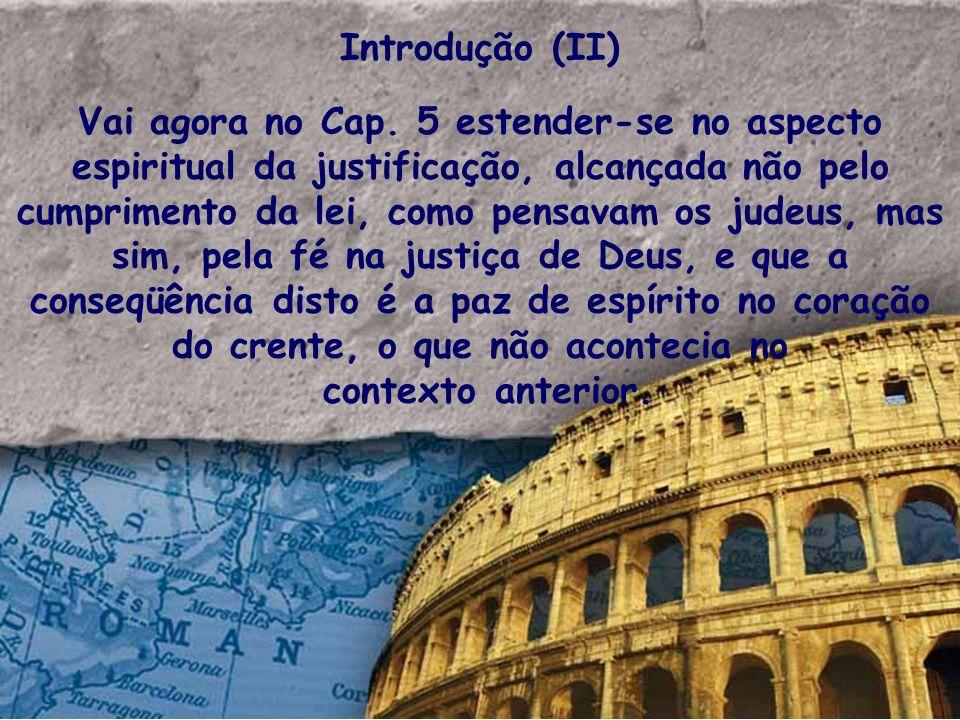 Introdução (II) Vai agora no Cap. 5 estender-se no aspecto espiritual da justificação, alcançada não pelo cumprimento da lei, como pensavam os judeus,