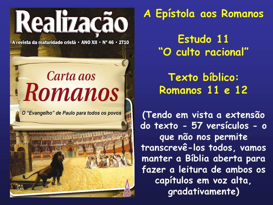 A Epístola aos Romanos Estudo 11 O culto racional Texto bíblico: Romanos 11 e 12 (Tendo em vista a extensão do texto - 57 versículos - o que não nos p