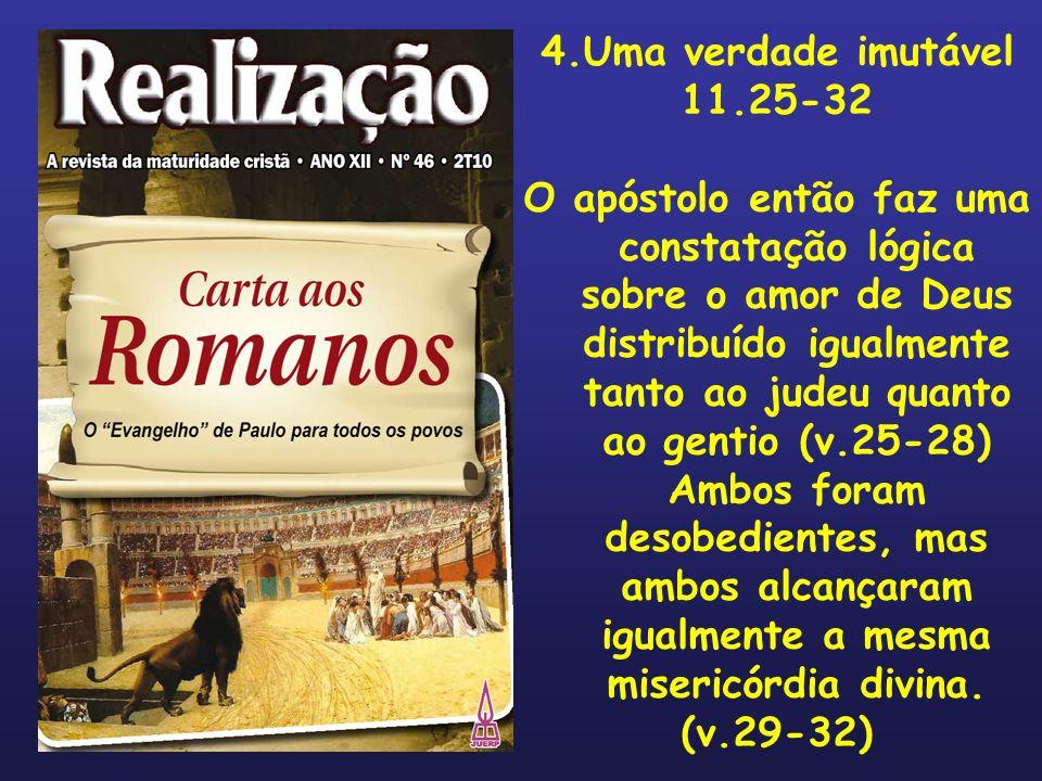 4.Uma verdade imutável 11.25-32 O apóstolo então faz uma constatação lógica sobre o amor de Deus distribuído igualmente tanto ao judeu quanto ao genti