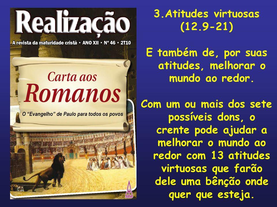 3.Atitudes virtuosas (12.9-21) E também de, por suas atitudes, melhorar o mundo ao redor. Com um ou mais dos sete possíveis dons, o crente pode ajudar