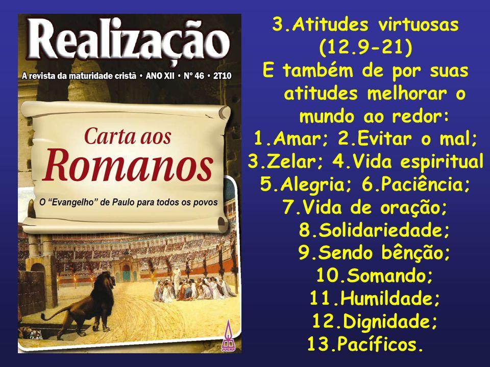 3.Atitudes virtuosas (12.9-21) E também de por suas atitudes melhorar o mundo ao redor: 1.Amar; 2.Evitar o mal; 3.Zelar; 4.Vida espiritual 5.Alegria;
