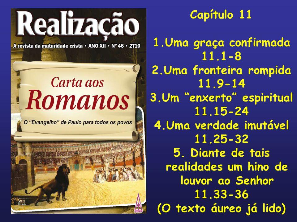 Capítulo 11 1.Uma graça confirmada 11.1-8 2.Uma fronteira rompida 11.9-14 3.Um enxerto espiritual 11.15-24 4.Uma verdade imutável 11.25-32 5. Diante d