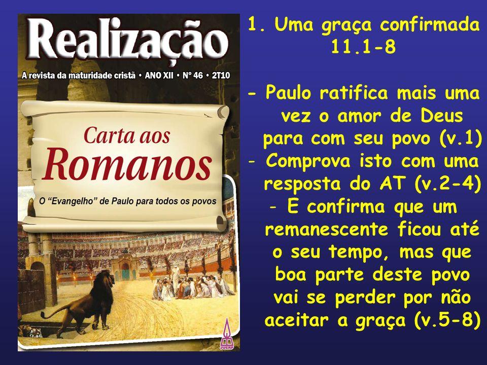 1. Uma graça confirmada 11.1-8 - Paulo ratifica mais uma vez o amor de Deus para com seu povo (v.1) -Comprova isto com uma resposta do AT (v.2-4) -E c