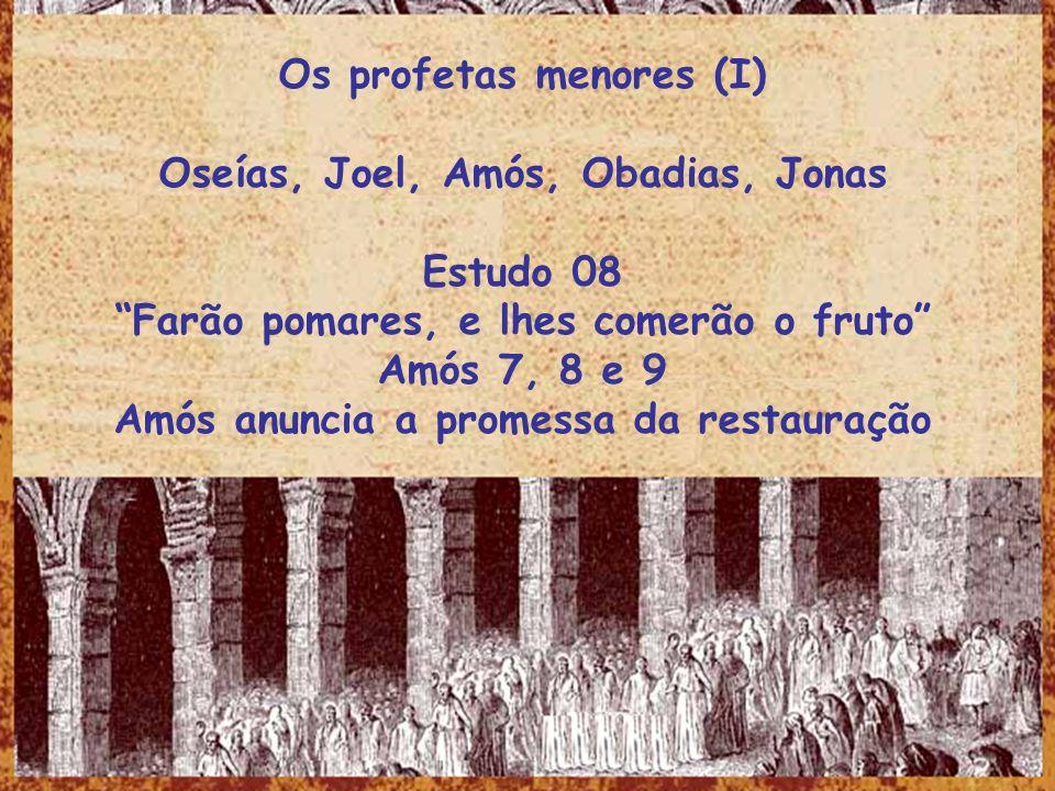 Os profetas menores (I) Oseías, Joel, Amós, Obadias, Jonas Estudo 08 Farão pomares, e lhes comerão o fruto Amós 7, 8 e 9 Amós anuncia a promessa da re