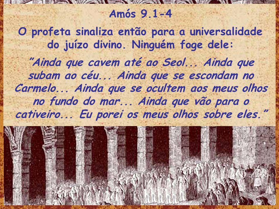 Amós 9.1-4 O profeta sinaliza então para a universalidade do juízo divino. Ninguém foge dele: Ainda que cavem até ao Seol... Ainda que subam ao céu...