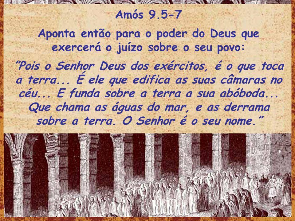 Amós 9.5-7 Aponta então para o poder do Deus que exercerá o juízo sobre o seu povo: Pois o Senhor Deus dos exércitos, é o que toca a terra... É ele qu