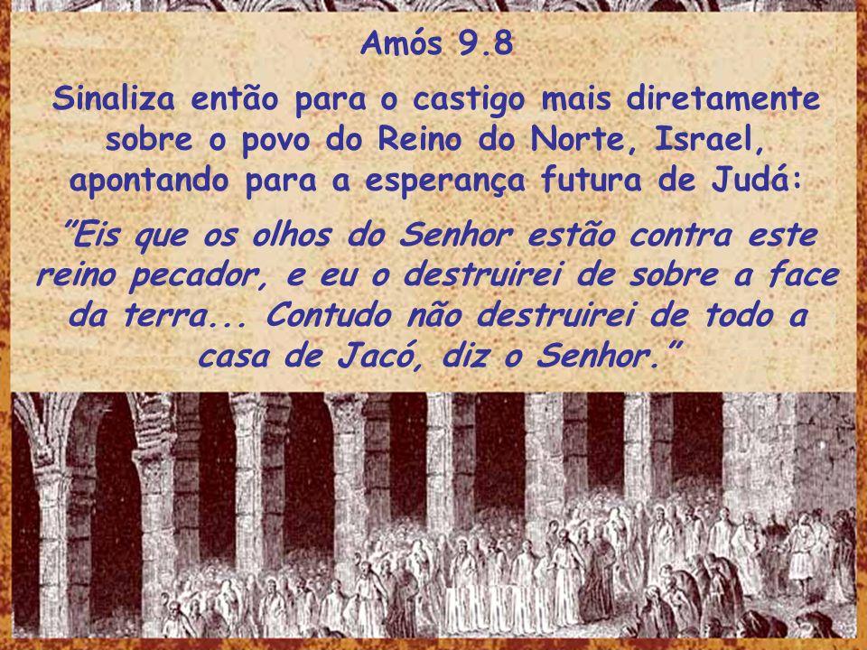 Amós 9.8 Sinaliza então para o castigo mais diretamente sobre o povo do Reino do Norte, Israel, apontando para a esperança futura de Judá: Eis que os