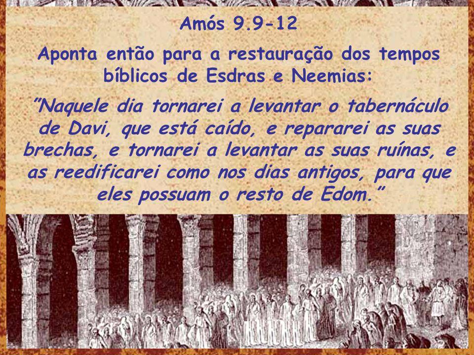 Amós 9.9-12 Aponta então para a restauração dos tempos bíblicos de Esdras e Neemias: Naquele dia tornarei a levantar o tabernáculo de Davi, que está c