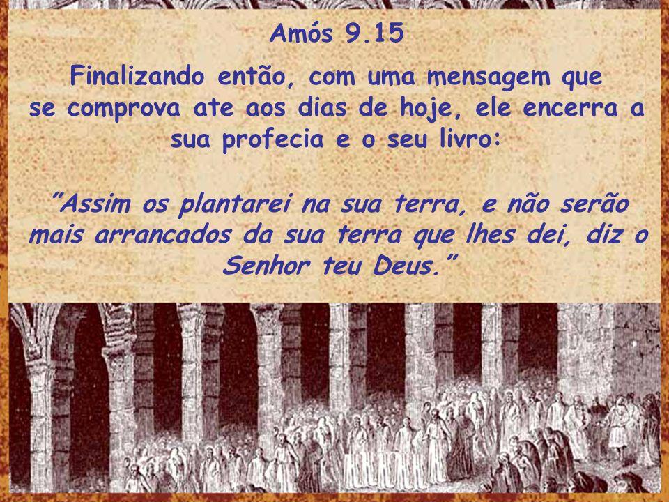 Amós 9.15 Finalizando então, com uma mensagem que se comprova ate aos dias de hoje, ele encerra a sua profecia e o seu livro: Assim os plantarei na su