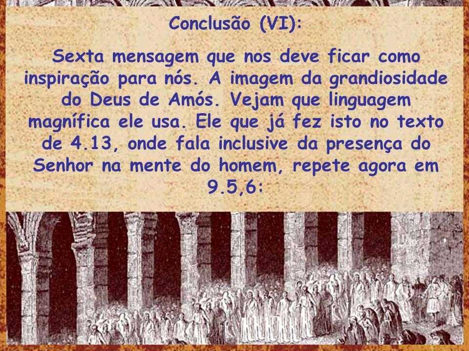 Conclusão (VI): Sexta mensagem que nos deve ficar como inspiração para nós. A imagem da grandiosidade do Deus de Amós. Vejam que linguagem magnífica e