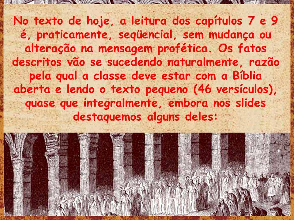 No texto de hoje, a leitura dos capítulos 7 e 9 é, praticamente, seqüencial, sem mudança ou alteração na mensagem profética. Os fatos descritos vão se