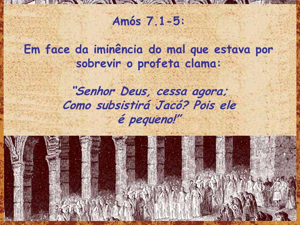 Amós 7.1-5: Em face da iminência do mal que estava por sobrevir o profeta clama: Senhor Deus, cessa agora; Como subsistirá Jacó? Pois ele é pequeno!