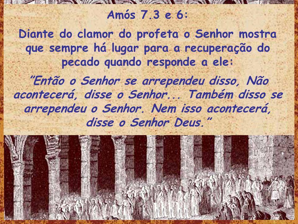 Amós 7.3 e 6: Diante do clamor do profeta o Senhor mostra que sempre há lugar para a recuperação do pecado quando responde a ele: Então o Senhor se ar