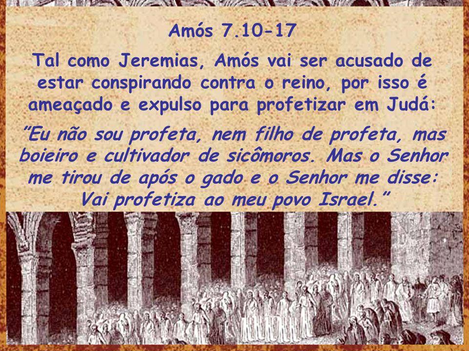 Amós 7.10-17 Tal como Jeremias, Amós vai ser acusado de estar conspirando contra o reino, por isso é ameaçado e expulso para profetizar em Judá: Eu nã