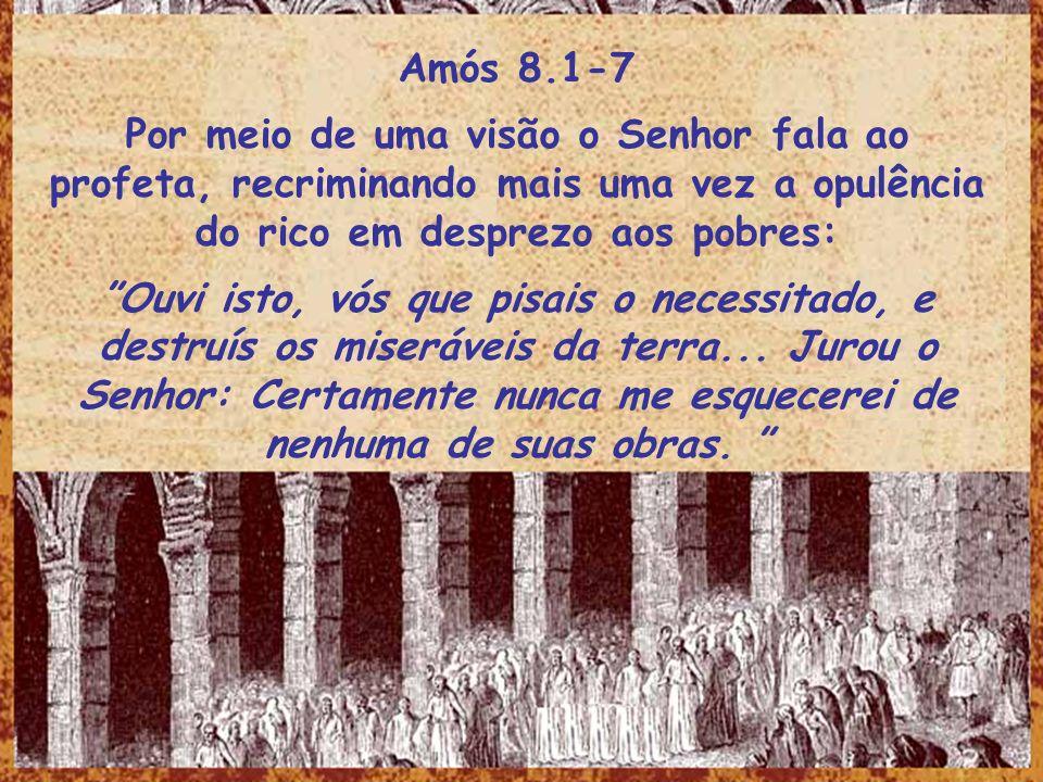 Amós 8.1-7 Por meio de uma visão o Senhor fala ao profeta, recriminando mais uma vez a opulência do rico em desprezo aos pobres: Ouvi isto, vós que pi