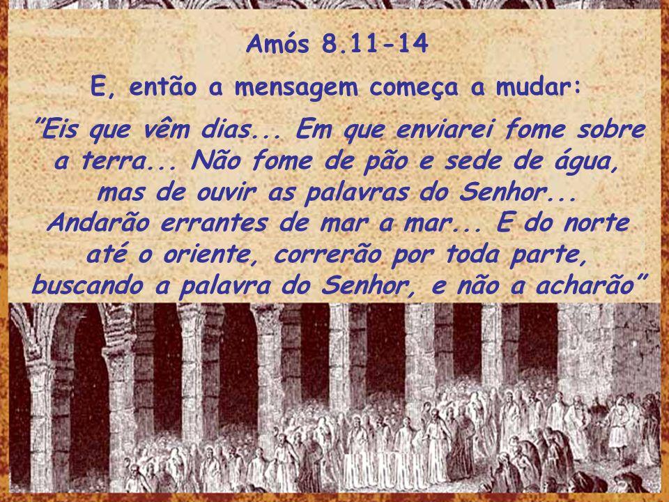 Amós 8.11-14 E, então a mensagem começa a mudar: Eis que vêm dias... Em que enviarei fome sobre a terra... Não fome de pão e sede de água, mas de ouvi
