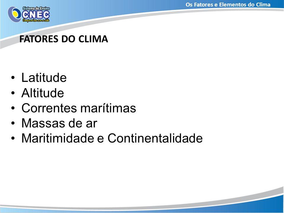 Os Fatores e Elementos do Clima FATORES DO CLIMA Latitude Altitude Correntes marítimas Massas de ar Maritimidade e Continentalidade