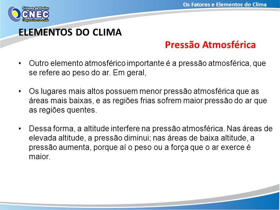 Os Fatores e Elementos do Clima ELEMENTOS DO CLIMA Outro elemento atmosférico importante é a pressão atmosférica, que se refere ao peso do ar. Em gera