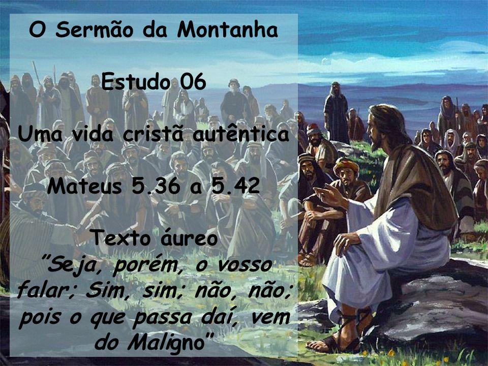O Sermão da Montanha Estudo 06 Uma vida cristã autêntica Mateus 5.36 a 5.42 Texto áureo Seja, porém, o vosso falar; Sim, sim; não, não; pois o que pas