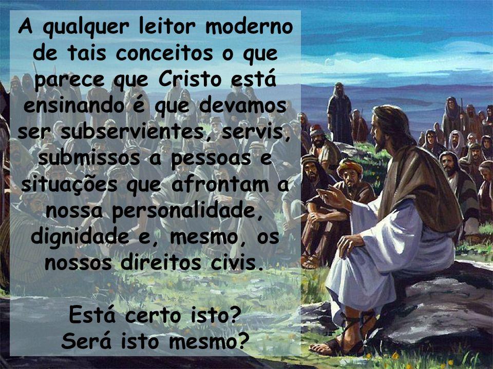 A qualquer leitor moderno de tais conceitos o que parece que Cristo está ensinando é que devamos ser subservientes, servis, submissos a pessoas e situ