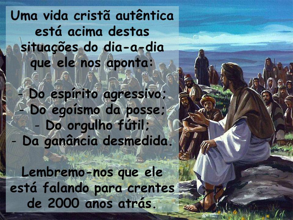 Uma vida cristã autêntica está acima destas situações do dia-a-dia que ele nos aponta: - Do espírito agressivo; - Do egoísmo da posse; - Do orgulho fú