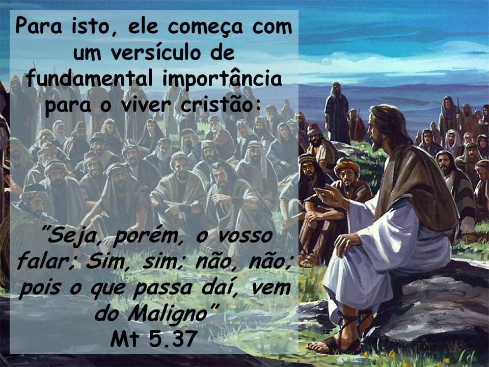 Para isto, ele começa com um versículo de fundamental importância para o viver cristão: Seja, porém, o vosso falar; Sim, sim; não, não; pois o que pas